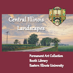 Central Illinois Landscapes: Permanent Art Collection by Illinois Artists by Eastern Illinois University
